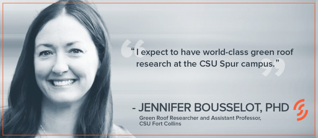 """""""I expect to have world-class green roof research at the CSU Spur campus."""" —Jennifer Bousselot, Ph.D., Green Roof Researcher and Assistant Professor, CSU Fort Collins"""