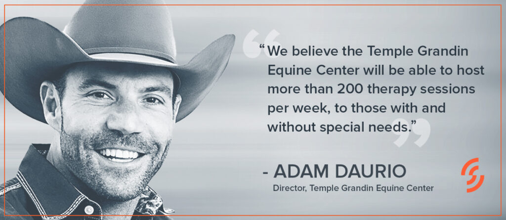 """""""We believe the Temple Grandin Equine Center will be able to host more than 200 therapy sessions per week, to those with and without special needs."""" — Adam Daurio, Director, Temple Grandin Equine Center"""