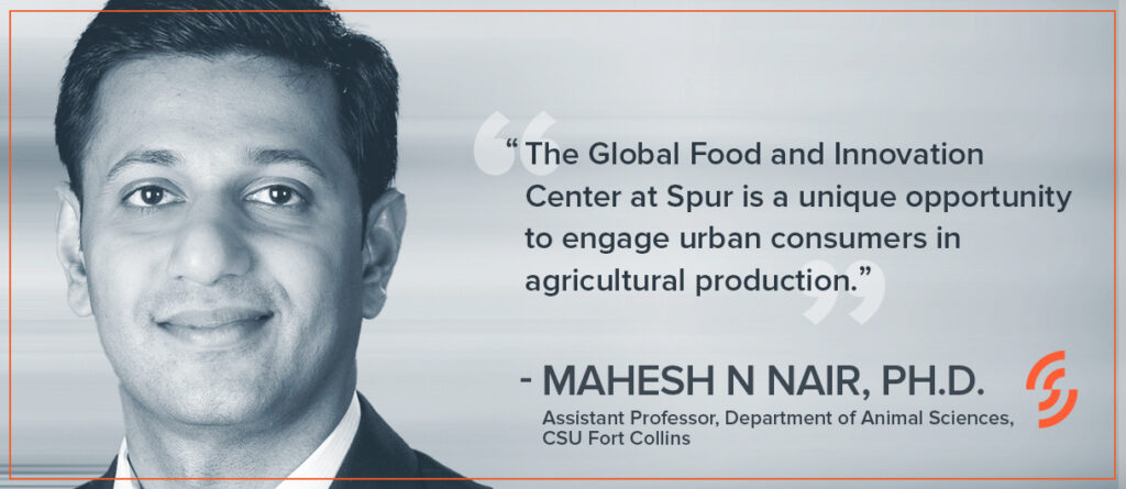 """""""The Global Food and Innovation Center at Spur is a unique opportunity to engage urban consumers in agricultural production."""" —Mahesh N Nair, Ph.D., Assistant Professor, Department of Animal Sciences, CSU Fort Collins"""