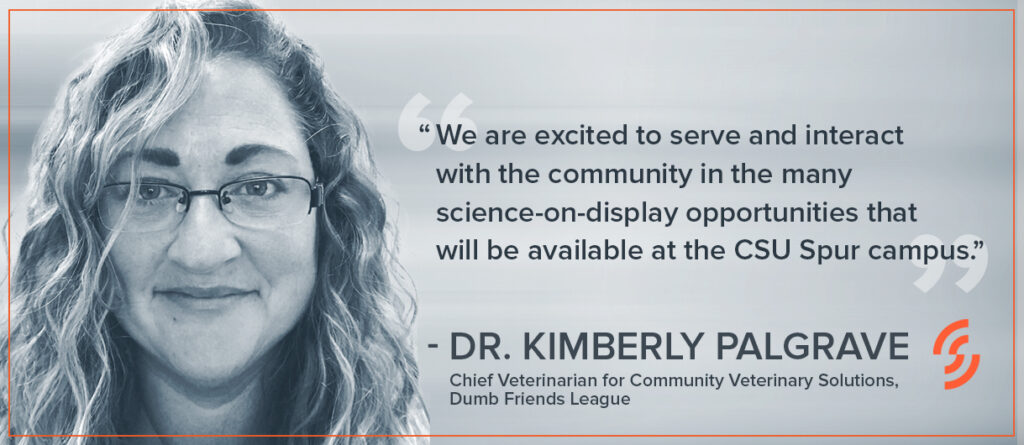 """""""We are excited to serve and interact with the community in the many science-on-display opportunities that will be available at the CSU Spur campus."""" — Dr. Kimberly Palgrave, Chief Veterinarian for Community Veterinary Solutions, Dumb Friends League"""