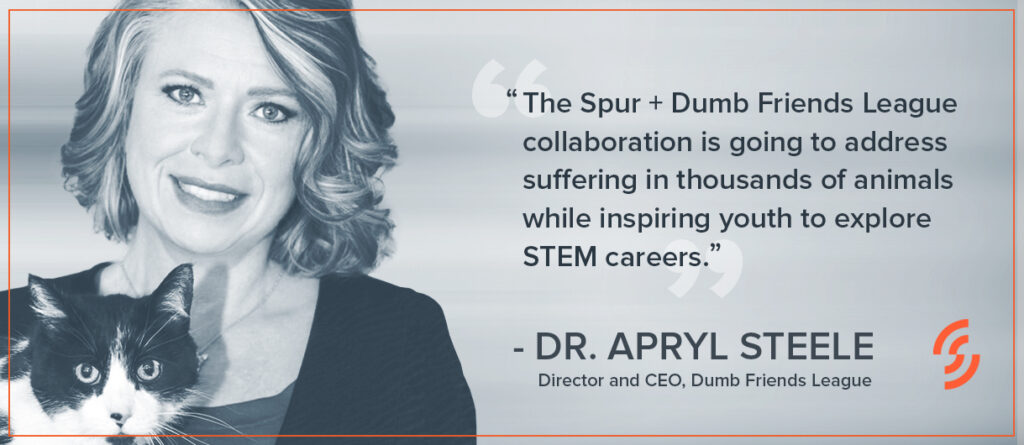 """""""The Spur + Dumb Friends League collaboration is going to address suffering in thousands of animals while inspiring youth to explore STEM careers."""" —Dr. Apryl Steele, Director and CEO, Dumb Friends League"""